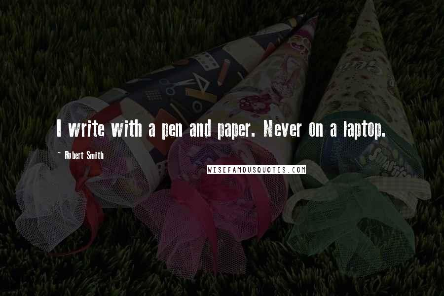 Robert Smith quotes: I write with a pen and paper. Never on a laptop.