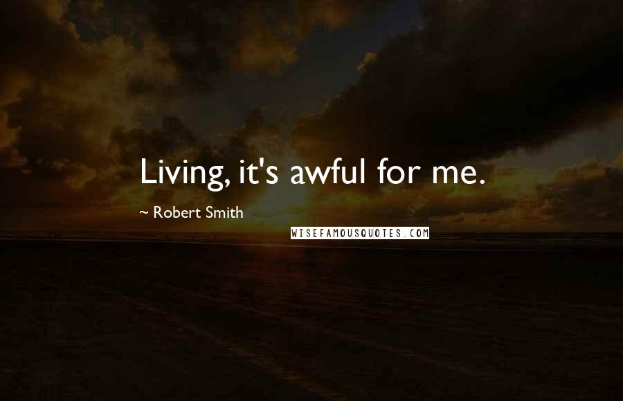 Robert Smith quotes: Living, it's awful for me.