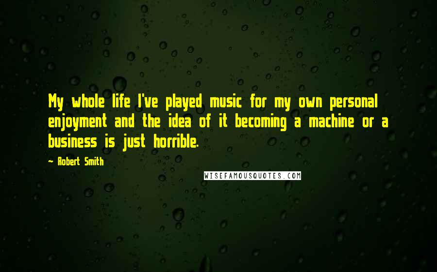 Robert Smith quotes: My whole life I've played music for my own personal enjoyment and the idea of it becoming a machine or a business is just horrible.