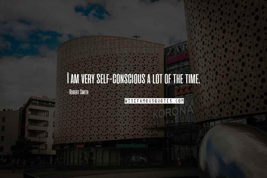Robert Smith quotes: I am very self-conscious a lot of the time.