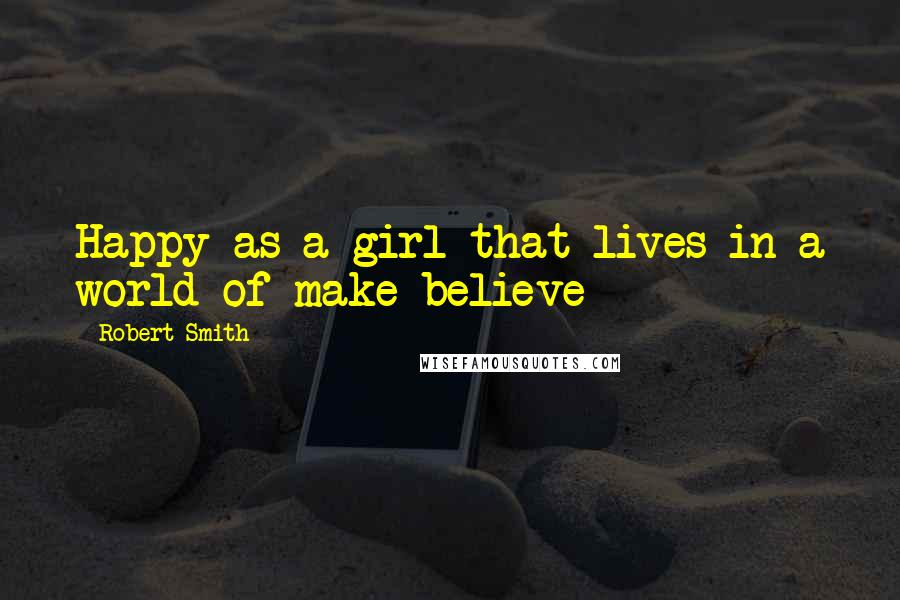 Robert Smith quotes: Happy as a girl that lives in a world of make-believe