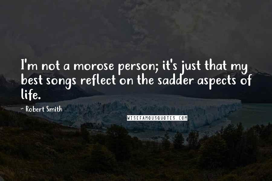 Robert Smith quotes: I'm not a morose person; it's just that my best songs reflect on the sadder aspects of life.