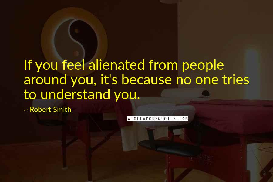 Robert Smith quotes: If you feel alienated from people around you, it's because no one tries to understand you.