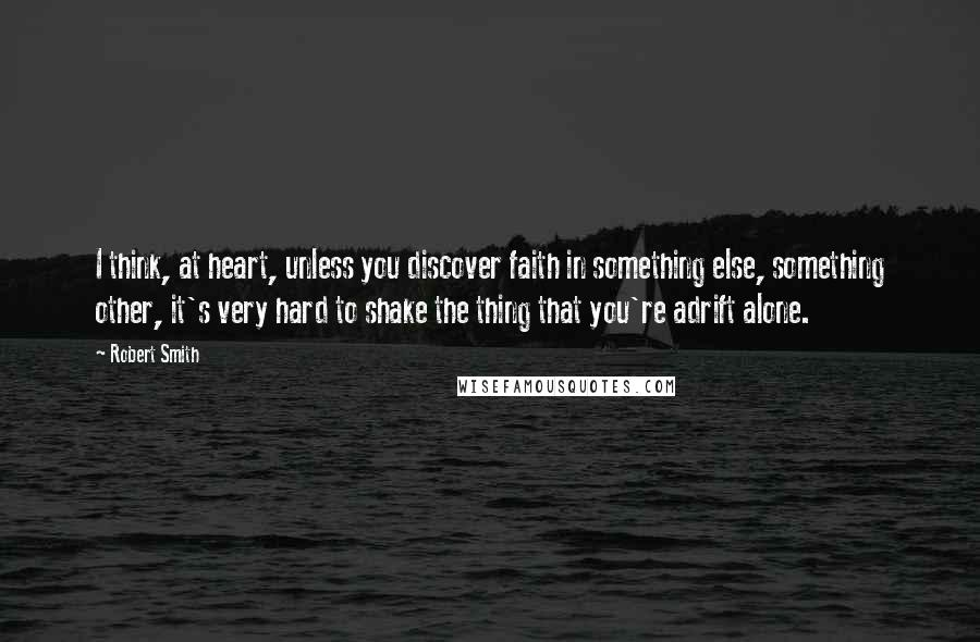 Robert Smith quotes: I think, at heart, unless you discover faith in something else, something other, it's very hard to shake the thing that you're adrift alone.