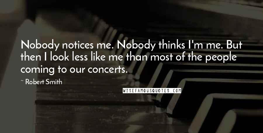Robert Smith quotes: Nobody notices me. Nobody thinks I'm me. But then I look less like me than most of the people coming to our concerts.