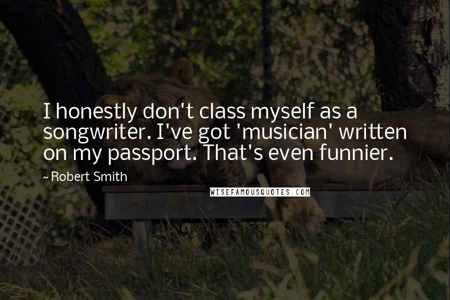 Robert Smith quotes: I honestly don't class myself as a songwriter. I've got 'musician' written on my passport. That's even funnier.