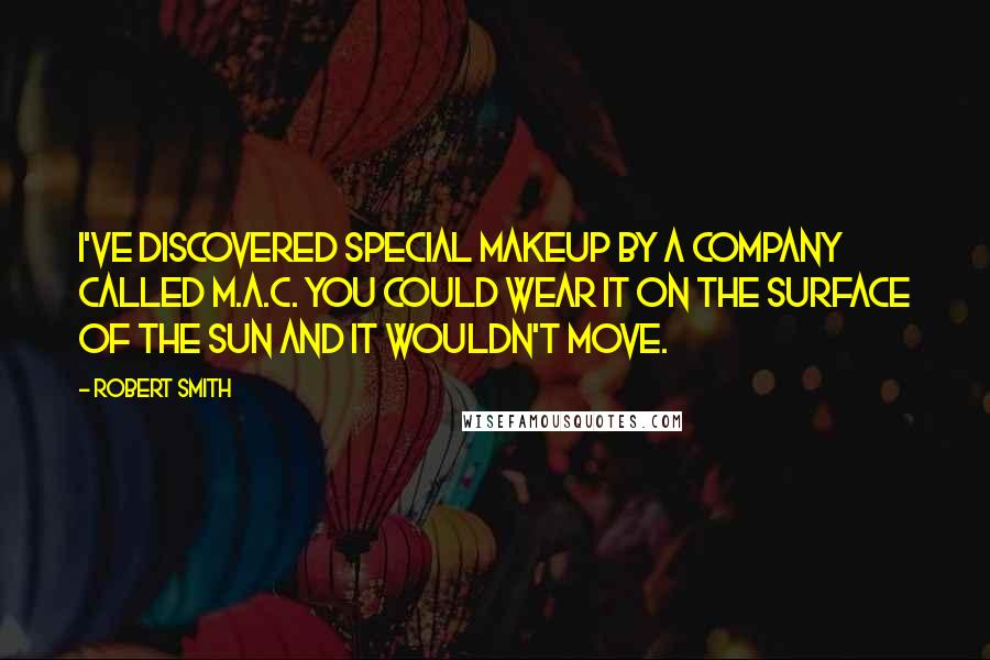 Robert Smith quotes: I've discovered special makeup by a company called M.A.C. You could wear it on the surface of the sun and it wouldn't move.