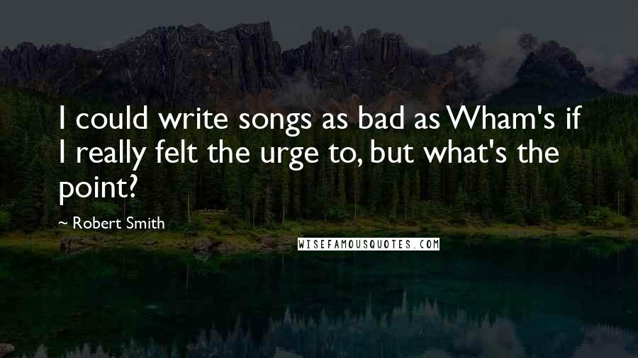 Robert Smith quotes: I could write songs as bad as Wham's if I really felt the urge to, but what's the point?