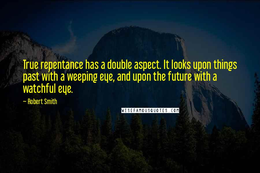 Robert Smith quotes: True repentance has a double aspect. It looks upon things past with a weeping eye, and upon the future with a watchful eye.