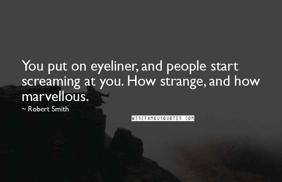 Robert Smith quotes: You put on eyeliner, and people start screaming at you. How strange, and how marvellous.