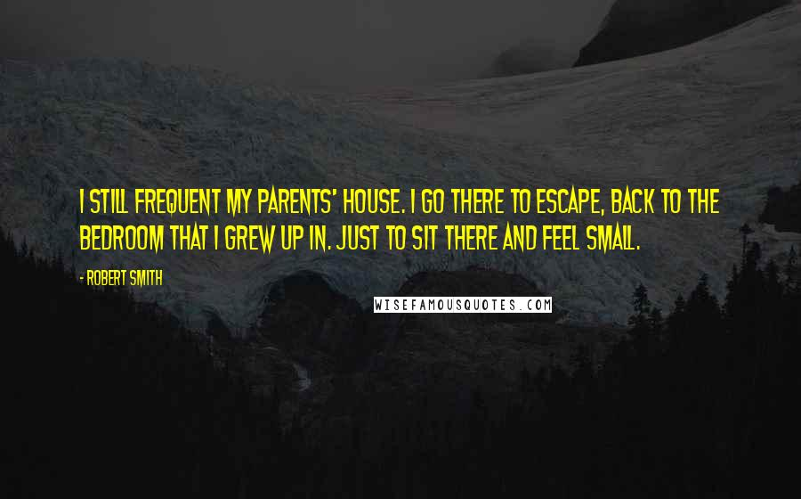 Robert Smith quotes: I still frequent my parents' house. I go there to escape, back to the bedroom that I grew up in. Just to sit there and feel small.