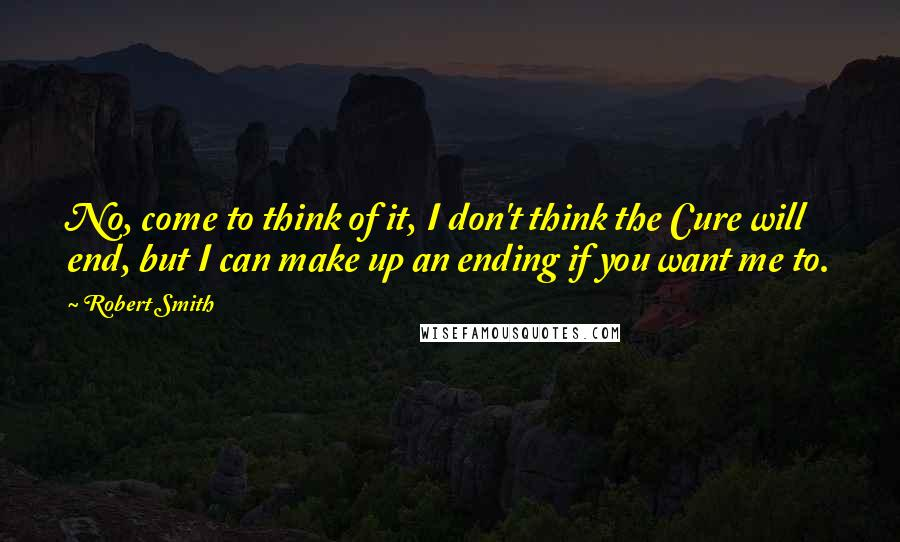 Robert Smith quotes: No, come to think of it, I don't think the Cure will end, but I can make up an ending if you want me to.