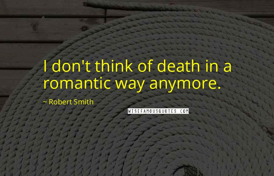 Robert Smith quotes: I don't think of death in a romantic way anymore.