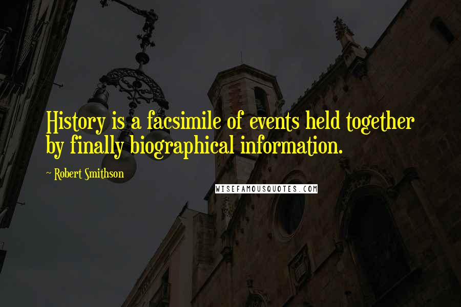 Robert Smithson quotes: History is a facsimile of events held together by finally biographical information.