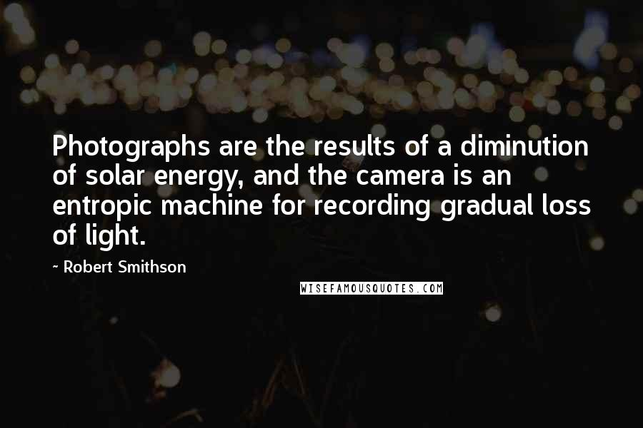 Robert Smithson quotes: Photographs are the results of a diminution of solar energy, and the camera is an entropic machine for recording gradual loss of light.