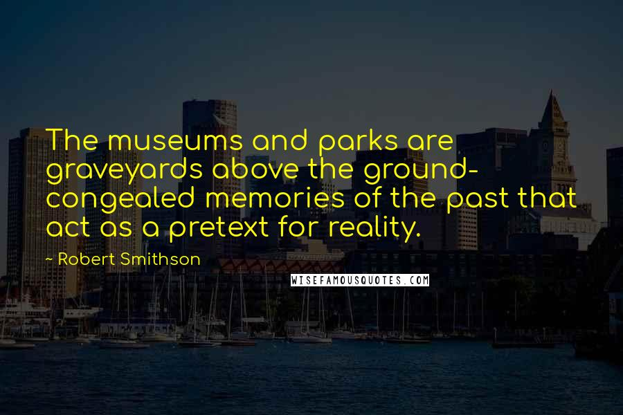 Robert Smithson quotes: The museums and parks are graveyards above the ground- congealed memories of the past that act as a pretext for reality.