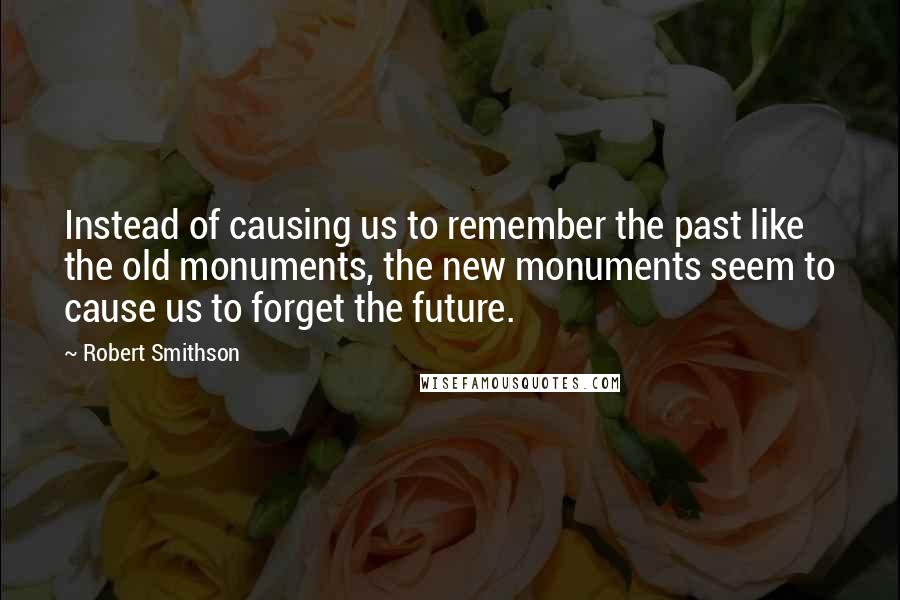 Robert Smithson quotes: Instead of causing us to remember the past like the old monuments, the new monuments seem to cause us to forget the future.