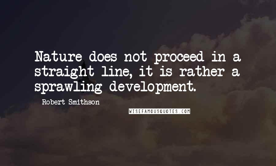 Robert Smithson quotes: Nature does not proceed in a straight line, it is rather a sprawling development.