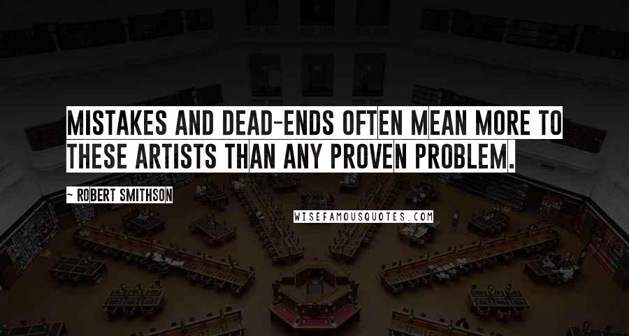 Robert Smithson quotes: Mistakes and dead-ends often mean more to these artists than any proven problem.