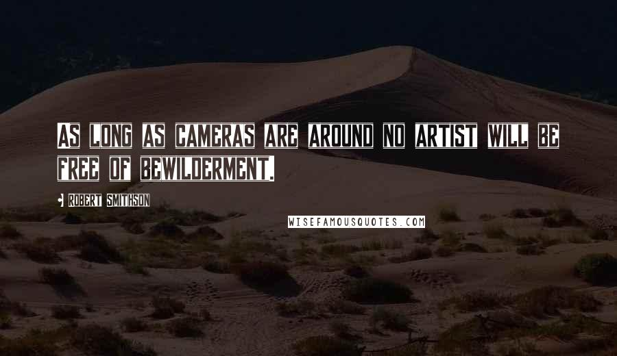 Robert Smithson quotes: As long as cameras are around no artist will be free of bewilderment.