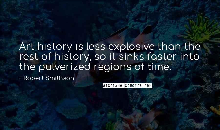 Robert Smithson quotes: Art history is less explosive than the rest of history, so it sinks faster into the pulverized regions of time.
