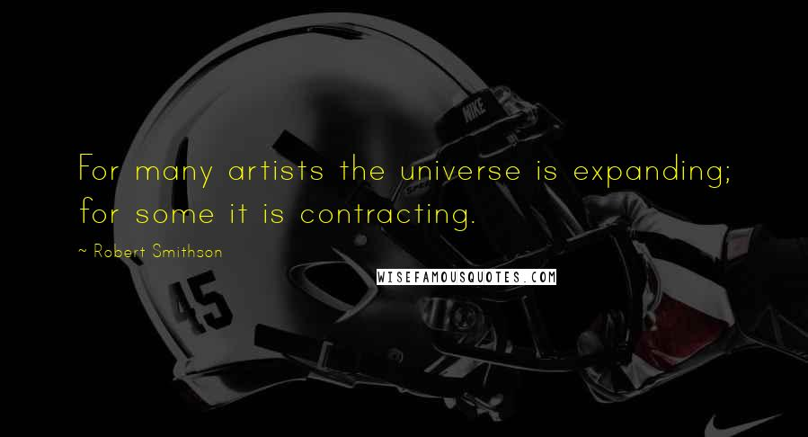 Robert Smithson quotes: For many artists the universe is expanding; for some it is contracting.