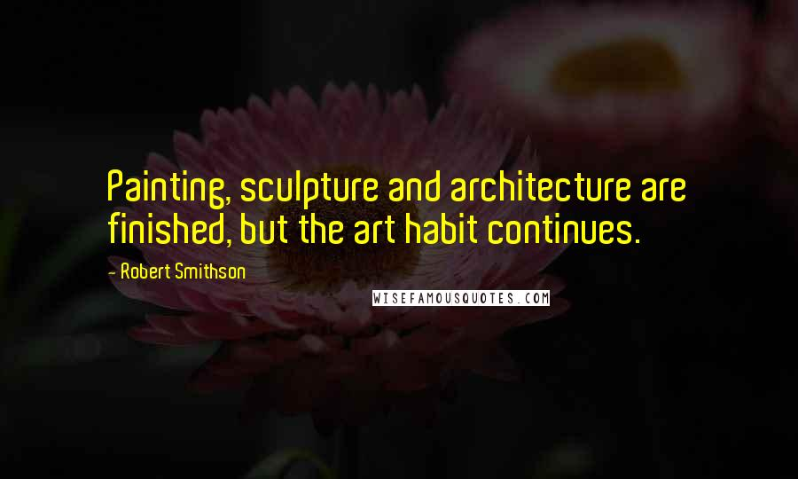 Robert Smithson quotes: Painting, sculpture and architecture are finished, but the art habit continues.