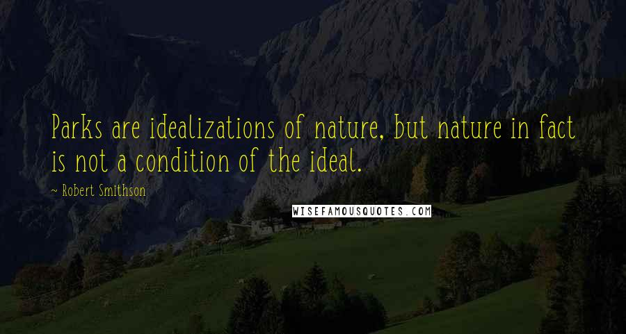 Robert Smithson quotes: Parks are idealizations of nature, but nature in fact is not a condition of the ideal.