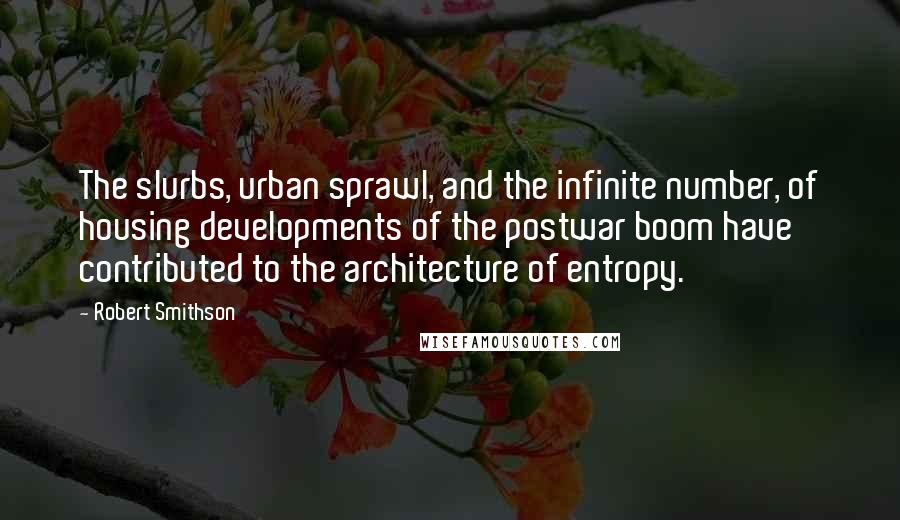 Robert Smithson quotes: The slurbs, urban sprawl, and the infinite number, of housing developments of the postwar boom have contributed to the architecture of entropy.