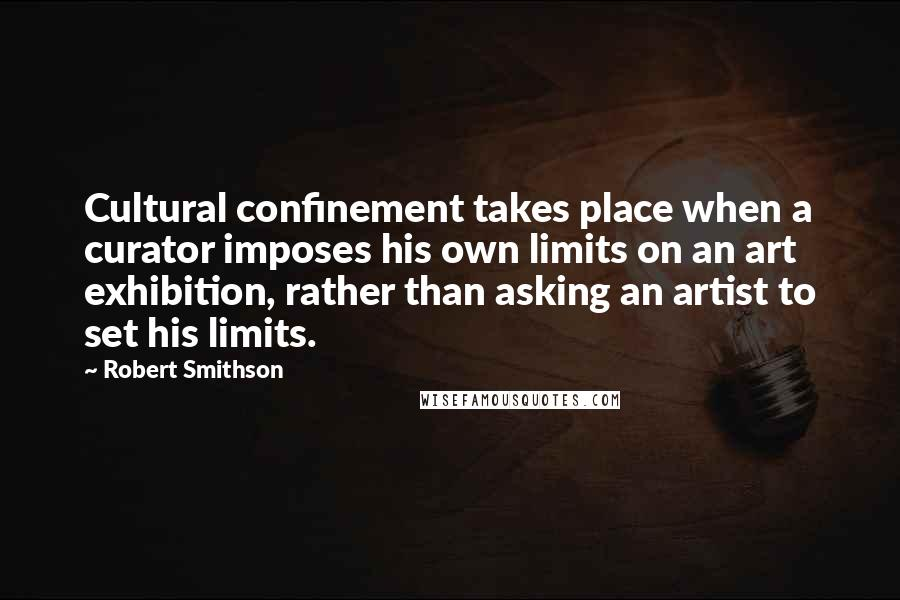 Robert Smithson quotes: Cultural confinement takes place when a curator imposes his own limits on an art exhibition, rather than asking an artist to set his limits.