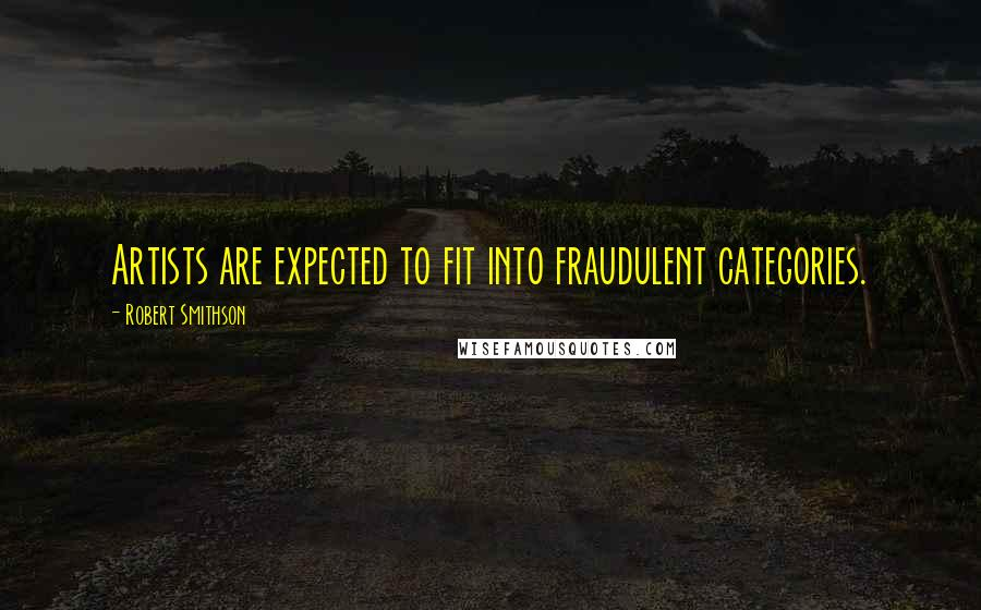 Robert Smithson quotes: Artists are expected to fit into fraudulent categories.