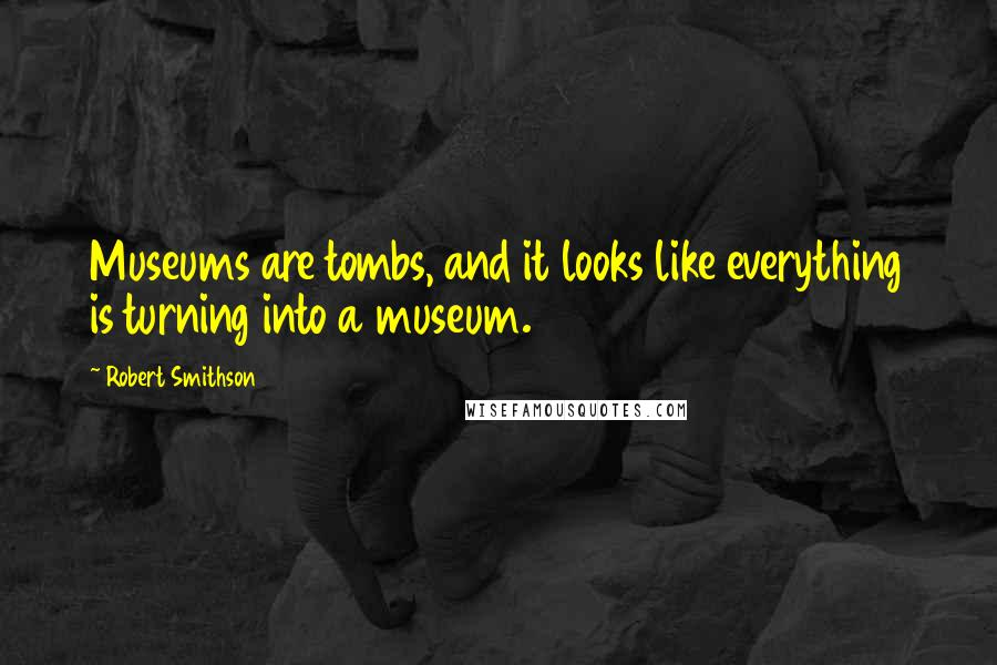 Robert Smithson quotes: Museums are tombs, and it looks like everything is turning into a museum.