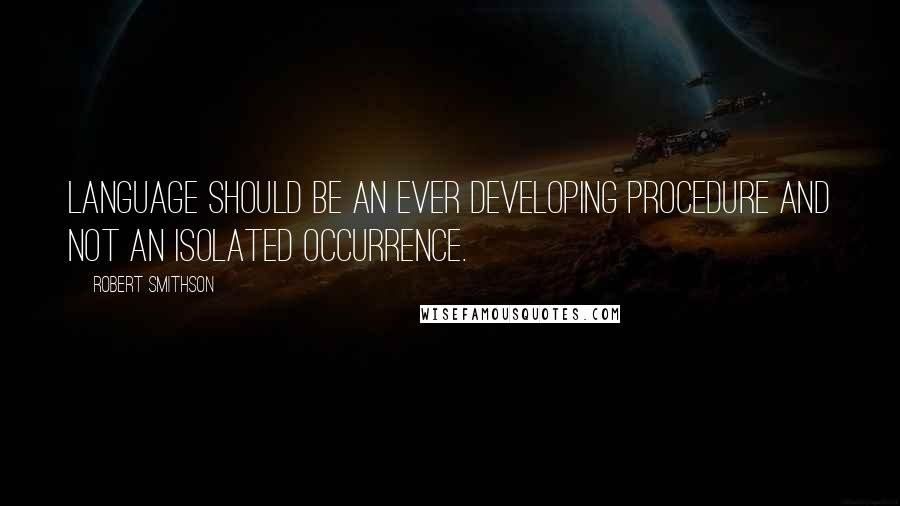Robert Smithson quotes: Language should be an ever developing procedure and not an isolated occurrence.