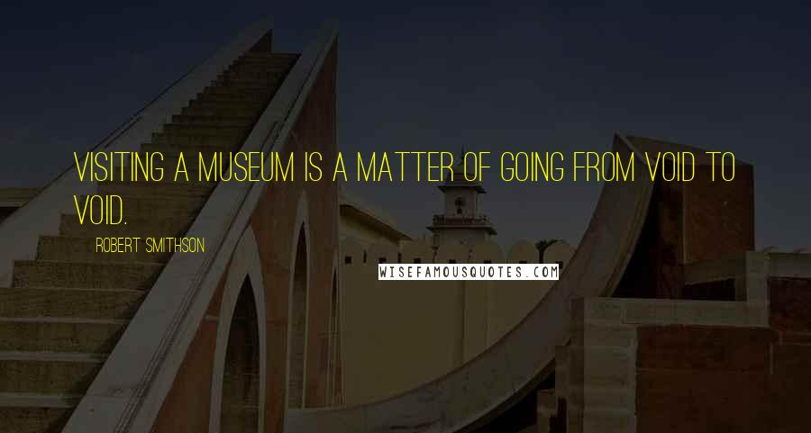 Robert Smithson quotes: Visiting a museum is a matter of going from void to void.