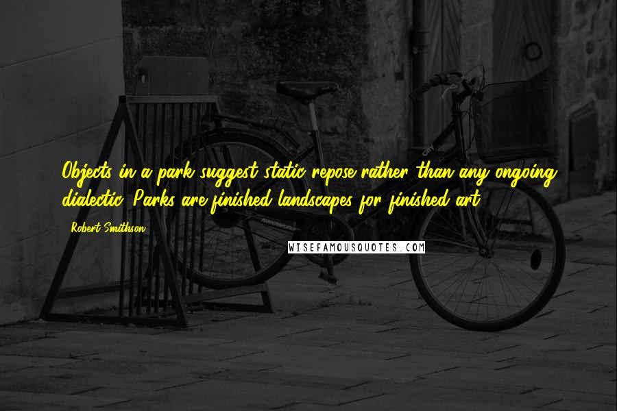 Robert Smithson quotes: Objects in a park suggest static repose rather than any ongoing dialectic. Parks are finished landscapes for finished art .