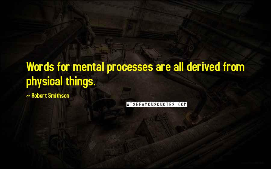 Robert Smithson quotes: Words for mental processes are all derived from physical things.