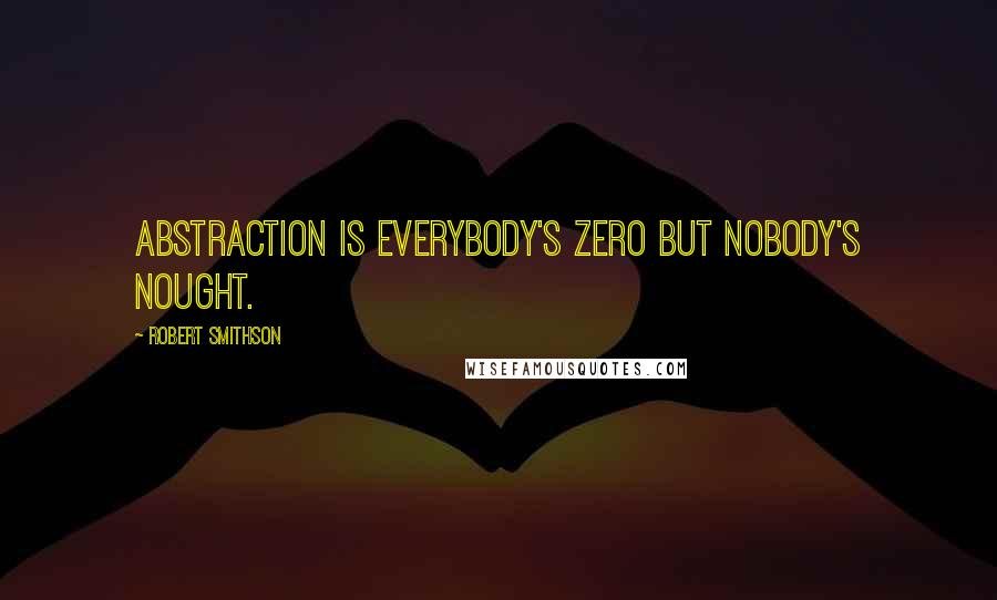 Robert Smithson quotes: Abstraction is everybody's zero but nobody's nought.