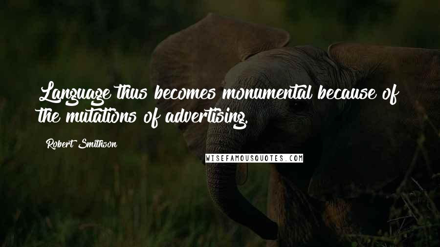 Robert Smithson quotes: Language thus becomes monumental because of the mutations of advertising.