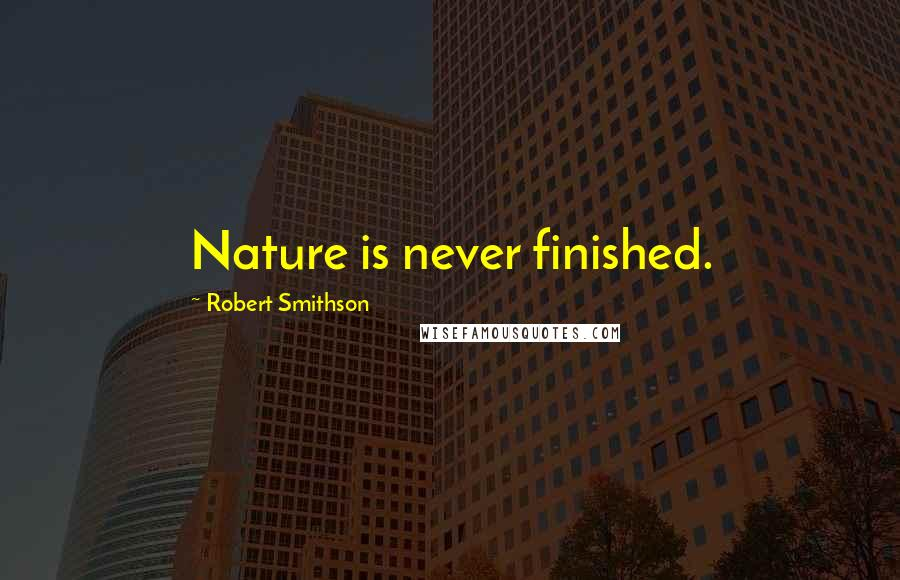 Robert Smithson quotes: Nature is never finished.