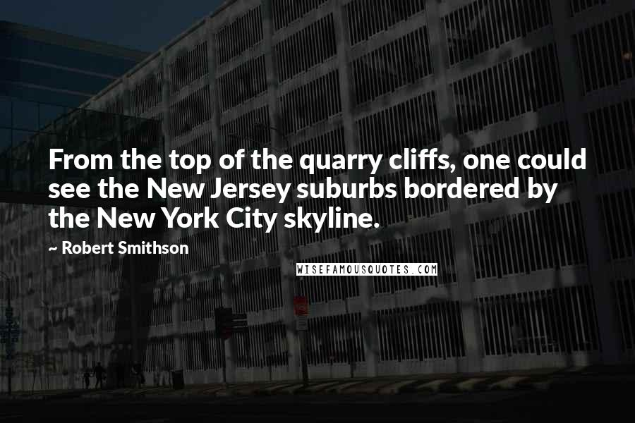 Robert Smithson quotes: From the top of the quarry cliffs, one could see the New Jersey suburbs bordered by the New York City skyline.