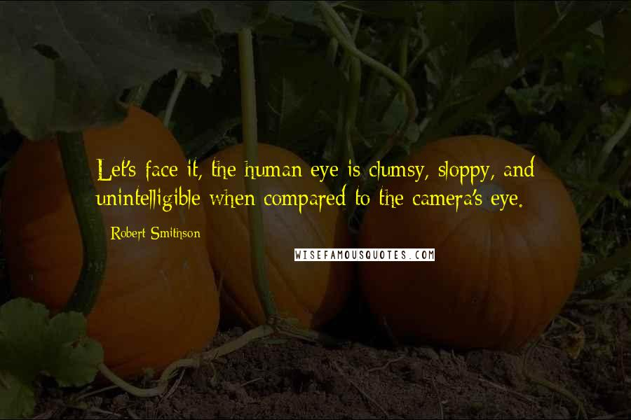 Robert Smithson quotes: Let's face it, the human eye is clumsy, sloppy, and unintelligible when compared to the camera's eye.