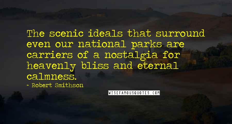 Robert Smithson quotes: The scenic ideals that surround even our national parks are carriers of a nostalgia for heavenly bliss and eternal calmness.
