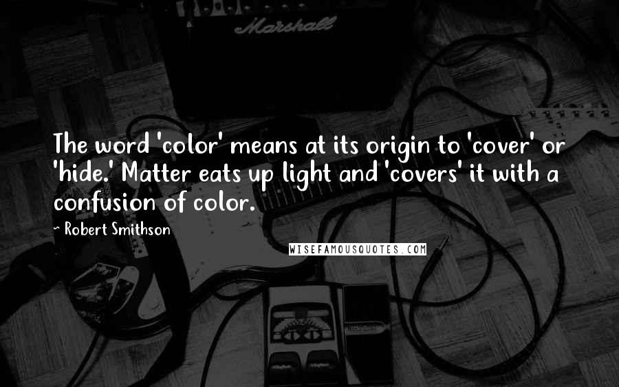 Robert Smithson quotes: The word 'color' means at its origin to 'cover' or 'hide.' Matter eats up light and 'covers' it with a confusion of color.