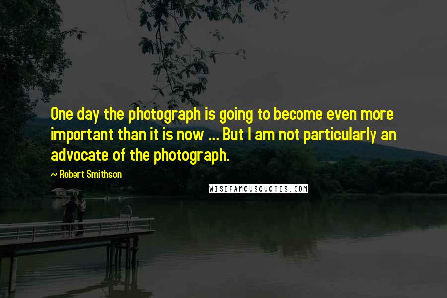 Robert Smithson quotes: One day the photograph is going to become even more important than it is now ... But I am not particularly an advocate of the photograph.
