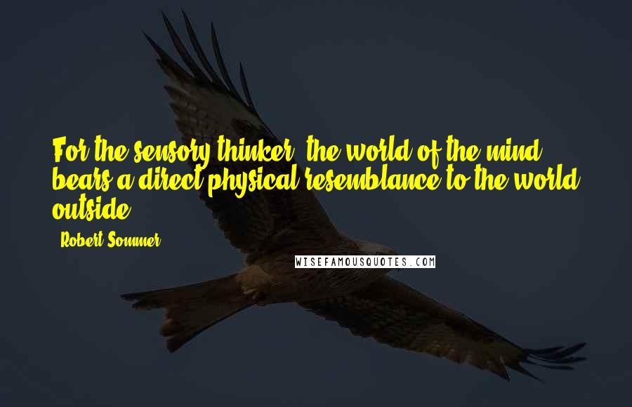 Robert Sommer quotes: For the sensory thinker, the world of the mind bears a direct physical resemblance to the world outside.