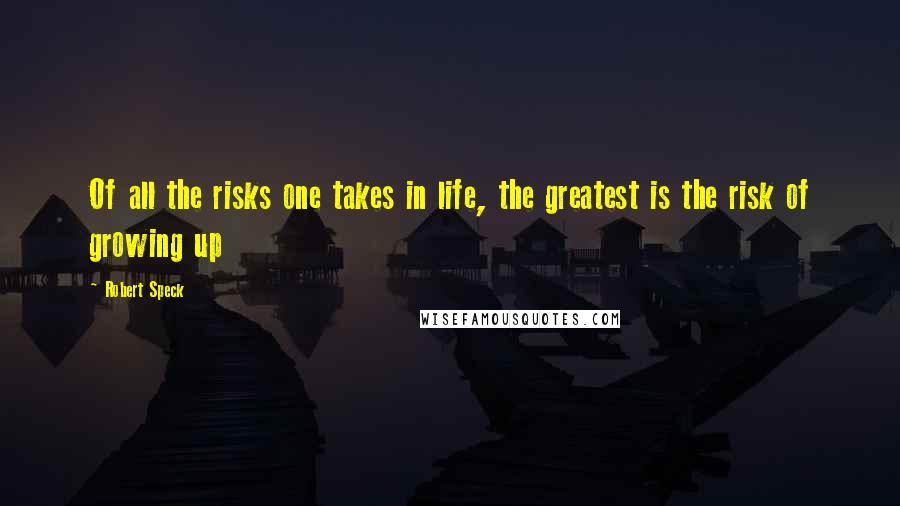 Robert Speck quotes: Of all the risks one takes in life, the greatest is the risk of growing up