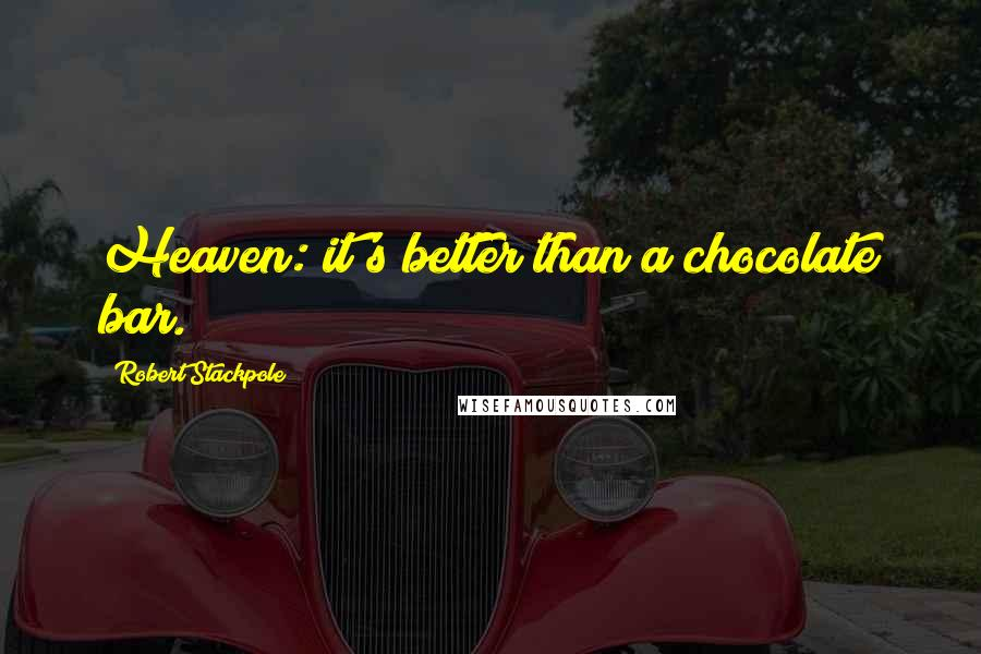 Robert Stackpole quotes: Heaven: it's better than a chocolate bar.