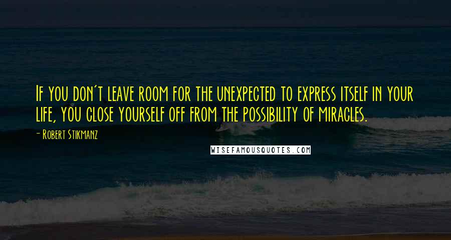 Robert Stikmanz quotes: If you don't leave room for the unexpected to express itself in your life, you close yourself off from the possibility of miracles.