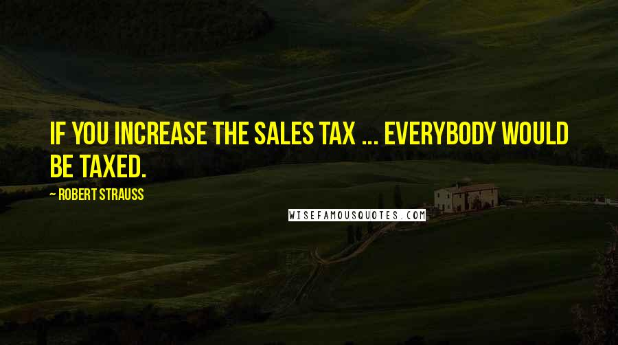 Robert Strauss quotes: If you increase the sales tax ... everybody would be taxed.