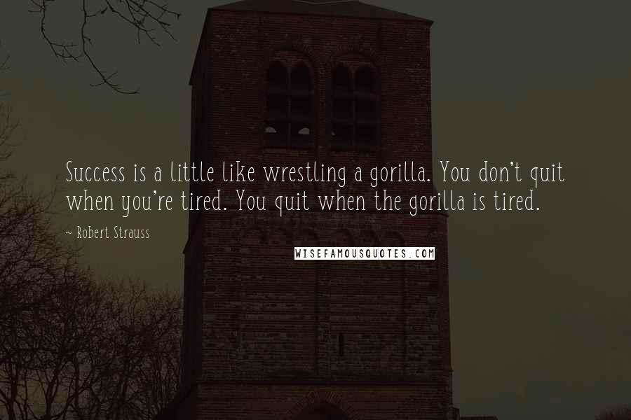 Robert Strauss quotes: Success is a little like wrestling a gorilla. You don't quit when you're tired. You quit when the gorilla is tired.